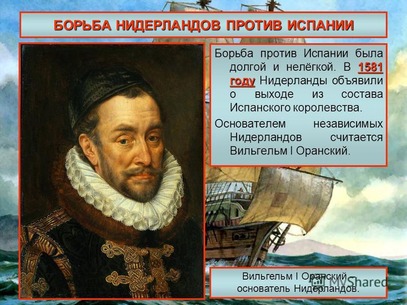 БОРЬБА НИДЕРЛАНДОВ ПРОТИВ ИСПАНИИ 1581 году Борьба против Испании была долгой и нелёгкой. В 1581 году Нидерланды объявили о выходе из состава Испанского королевства. Основателем независимых Нидерландов считается Вильгельм I Оранский. Вильгельм I Оран
