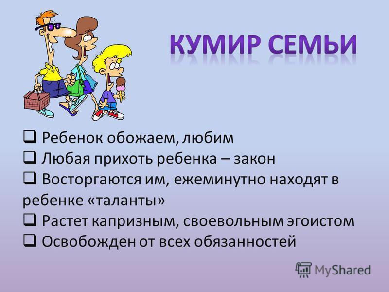 Ребенок обожаем, любим Любая прихоть ребенка – закон Восторгаются им, ежеминутно находят в ребенке «таланты» Растет капризным, своевольным эгоистом Освобожден от всех обязанностей