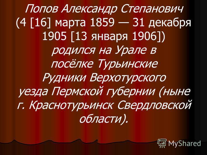 Попов Александр Степанович (4 [16] марта 1859 31 декабря 1905 [13 января 1906]) родился на Урале в посёлке Турьинские Рудники Верхотурского уезда Пермской губернии (ныне г. Краснотурьинск Свердловской области).