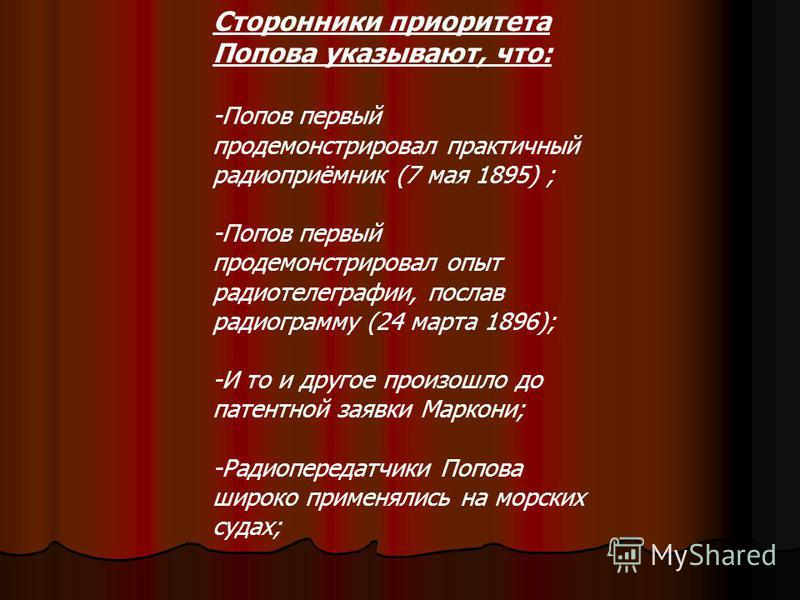 Сторонники приоритета Попова указывают, что: -Попов первый продемонстрировал практичный радиоприёмник (7 мая 1895) ; -Попов первый продемонстрировал опыт радиотелеграфии, послав радиограмму (24 марта 1896); -И то и другое произошло до патентной заявк