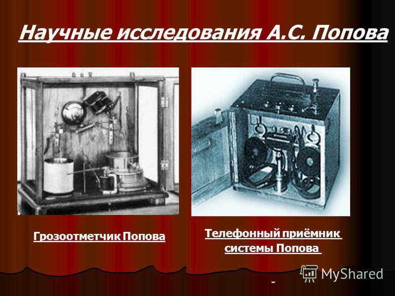 . Научные исследования А.С. Попова Грозоотметчик Попова Телефонный приёмник системы Попова