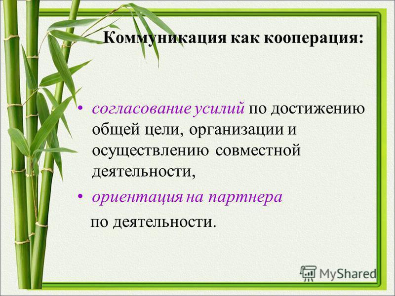 Коммуникация как кооперация: согласование усилий по достижению общей цели, организации и осуществлению совместной деятельности, ориентация на партнера по деятельности.