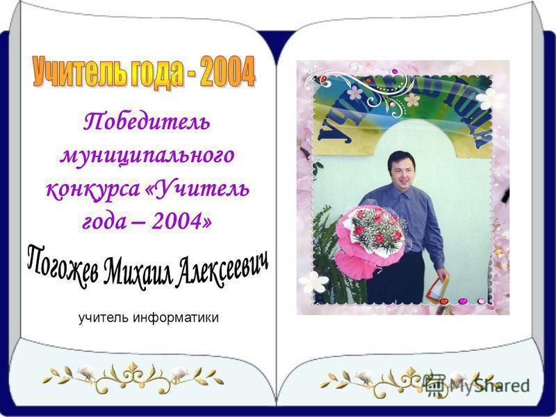 Победитель муниципального конкурса «Учитель года – 2004» учитель информатики