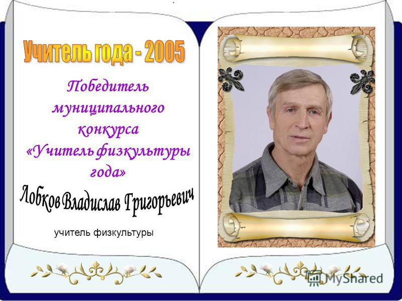 учитель физкультуры Победитель муниципального конкурса «Учитель физкультуры года»