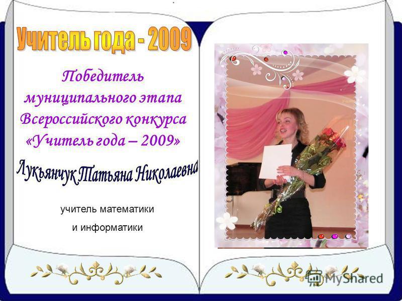 Победитель муниципального этапа Всероссийского конкурса «Учитель года – 2009» учитель математики и информатики