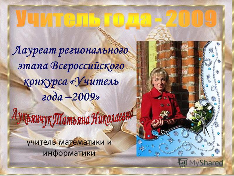 Лауреат регионального этапа Всероссийского конкурса «Учитель года –2009» учитель математики и информатики