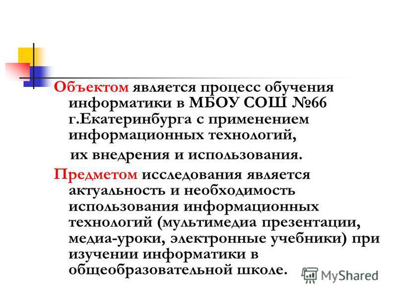 Объектом является процесс обучения информатики в МБОУ СОШ 66 г.Екатеринбурга с применением информационных технологий, их внедрения и использования. Предметом исследования является актуальность и необходимость использования информационных технологий (