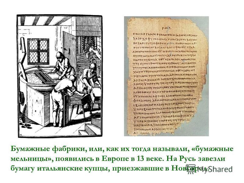 Бумажные фабрики, или, как их тогда называли, «бумажные мельницы», появились в Европе в 13 веке. На Русь завезли бумагу итальянские купцы, приезжавшие в Новгород.