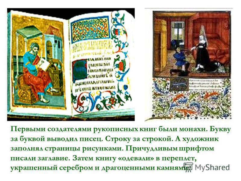 Первыми создателями рукописных книг были монахи. Букву за буквой выводил писец. Строку за строкой. А художник заполнял страницы рисунками. Причудливым шрифтом писали заглавие. Затем книгу «одевали» в переплет, украшенный серебром и драгоценными камня