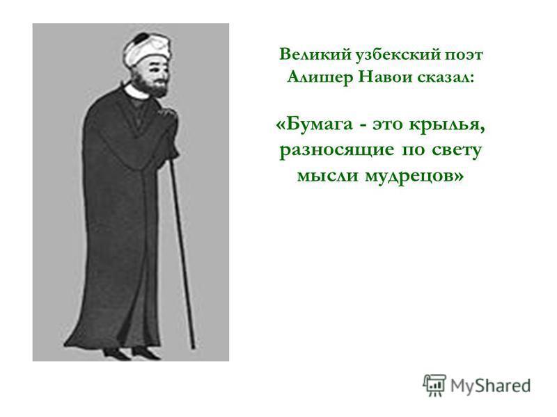 Великий узбекский поэт Алишер Навои сказал: «Бумага - это крылья, разносящие по свету мысли мудрецов»