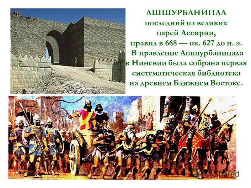 АШШУРБАНИПАЛ последний из великих царей Ассирии, правил в 668 ок. 627 до н. э. В правление Ашшурбанипала в Ниневии была собрана первая систематическая библиотека на древнем Ближнем Востоке.