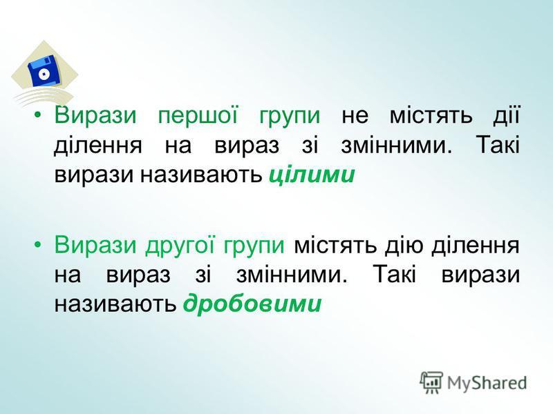 Вирази першої групи не містять дії ділення на вираз зі змінними. Такі вирази називають цілими Вирази другої групи містять дію ділення на вираз зі змінними. Такі вирази називають дробовими
