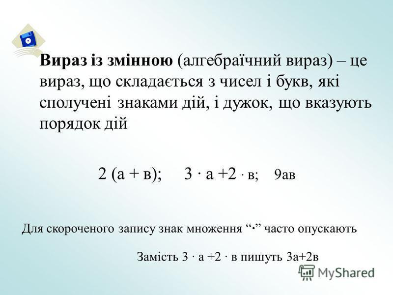 Вираз із змінною (алгебраїчний вираз) – це вираз, що складається з чисел і букв, які сполучені знаками дій, і дужок, що вказують порядок дій 2 (а + в); 3 · а +2 · в; 9ав Для скороченого запису знак множення · часто опускають Замість 3 · а +2 · в пишу