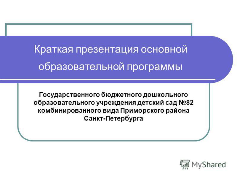 Краткая презентация основной образовательной программы Государственного бюджетного дошкольного образовательного учреждения детский сад 82 комбинированного вида Приморского района Санкт-Петербурга