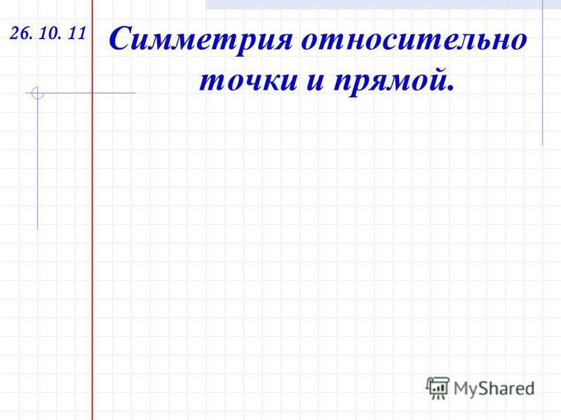26. 10. 11 Симметрия относительно точки и прямой.
