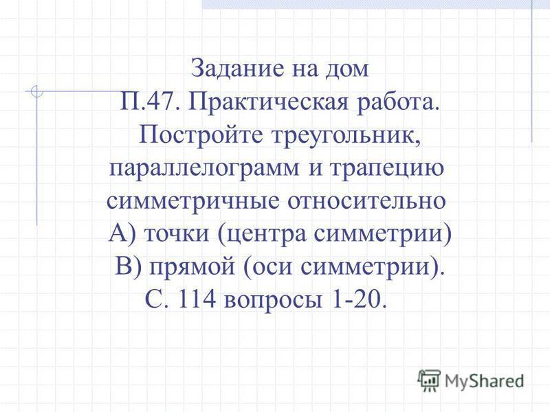 Задание на дом П.47. Практическая работа. Постройте треугольник, параллелограмм и трапецию симметричные относительно А) точки (центра симметрии) В) прямой (оси симметрии). С. 114 вопросы 1-20.