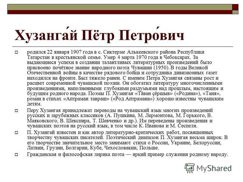 Хузанга́й Пётр Петро́вич родился 22 января 1907 года в с. Сиктерме Алькеевского района Республики Татарстан в крестьянской семье. Умер 4 марта 1970 года в Чебоксарах. За выдающиеся успехи в создании талантливых литературных произведений было присвоен