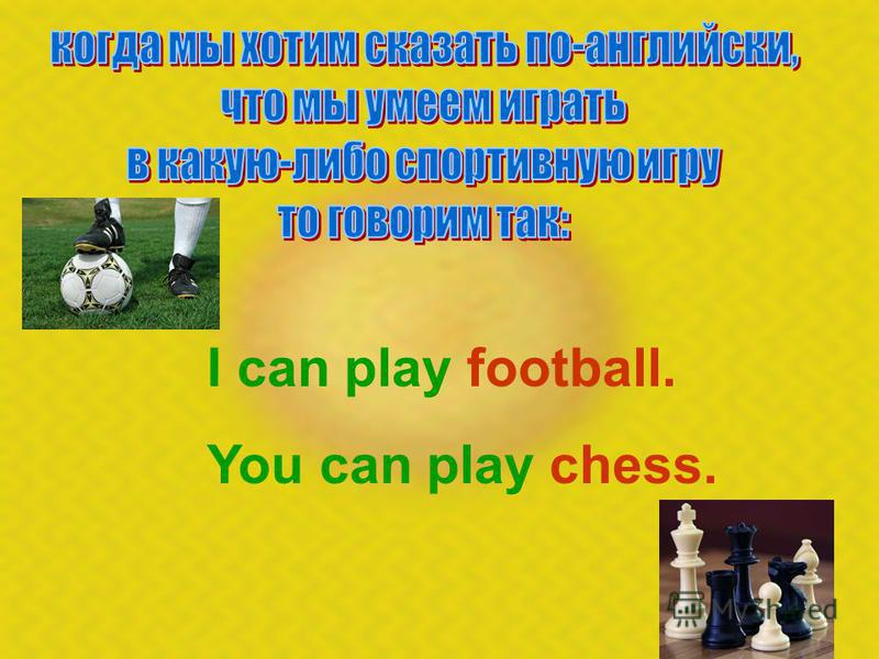 I can play football. You can play chess.