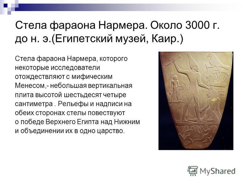 Стела фараона Нармера. Около 3000 г. до н. э.(Египетский музей, Каир.) Стела фараона Нармера, которого некоторые исследователи отождествляют с мифическим Менесом,- небольшая вертикальная плита высотой шестьдесят четыре сантиметра. Рельефы и надписи н