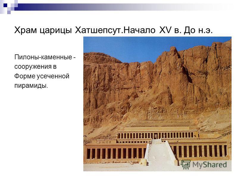 Храм царицы Хатшепсут.Начало ХV в. До н.э. Пилоны-каменные - сооружения в Форме усеченной пирамиды.