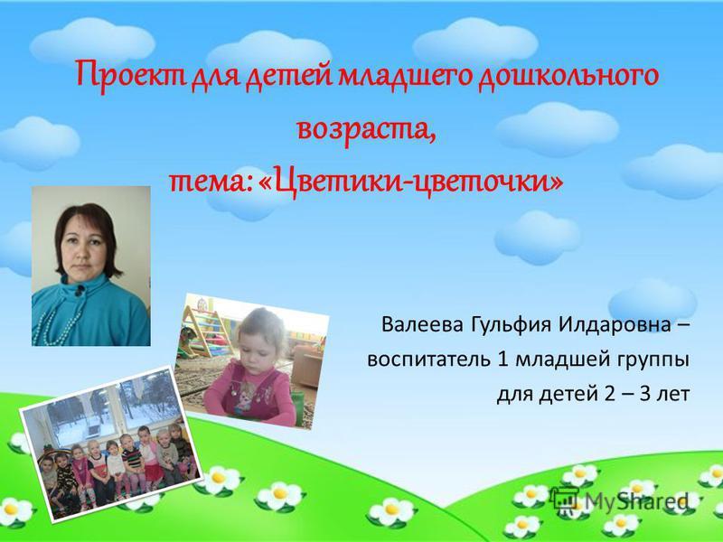 Проект для детей младшего дошкольного возраста, тема: «Цветики-цветочки» Валеева Гульфия Илдаровна – воспитатель 1 младшей группы для детей 2 – 3 лет
