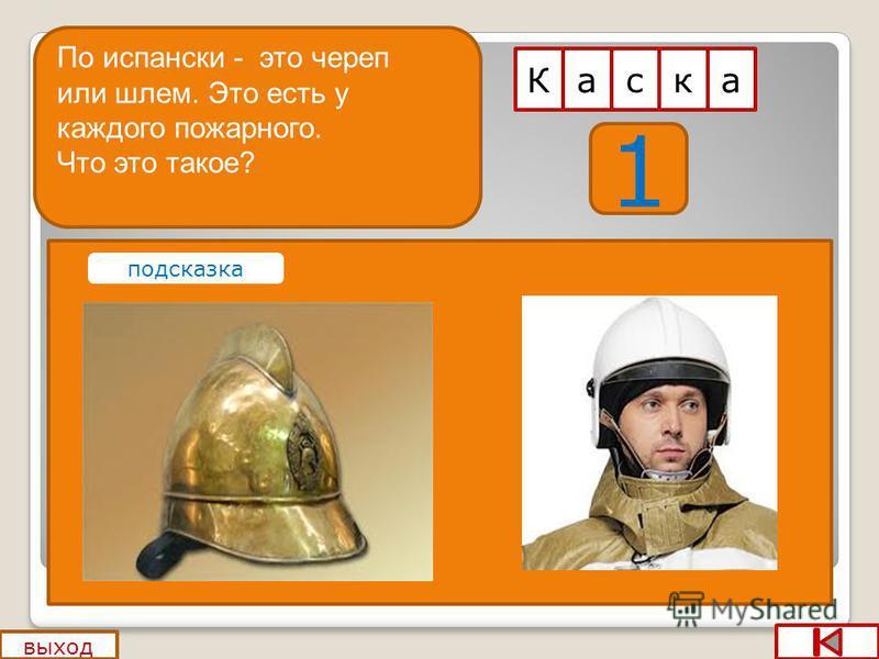1 аК выход аск По испански - это череп или шлем. Это есть у каждого пожарного. Что это такое? подсказка