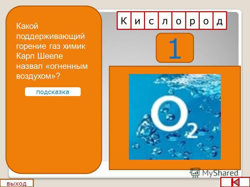 1 выход с Килород Какой поддерживающий горение газ химик Карл Шееле назвал «огненным воздухом»? подсказка