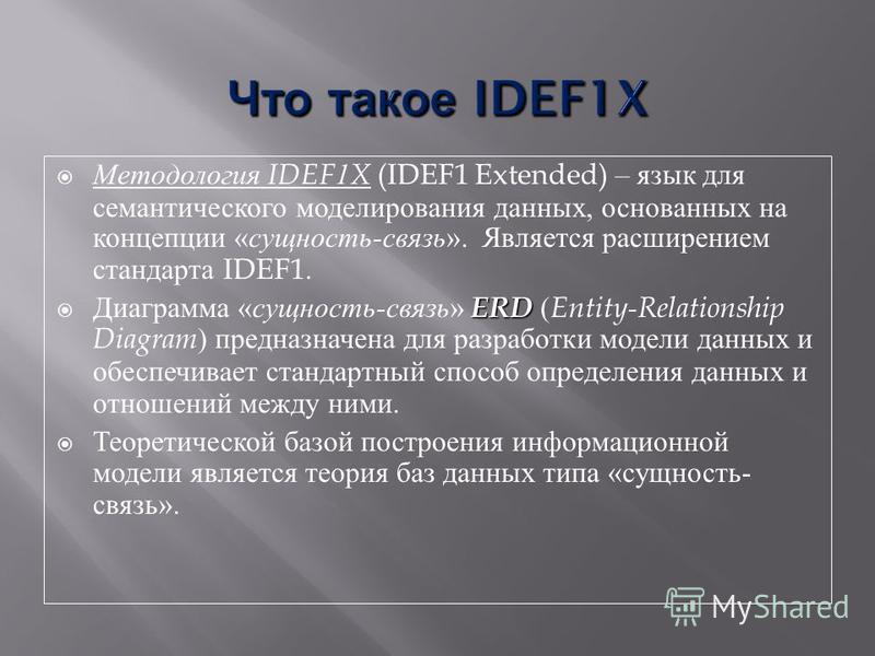 Методология IDEF1X (IDEF1 Extended) – язык для семантического моделирования данных, основанных на концепции « сущность - связь ». Является расширением стандарта IDEF1. ERD Диаграмма « сущность - связь » ERD ( Entity-Relationship Diagram ) предназначе