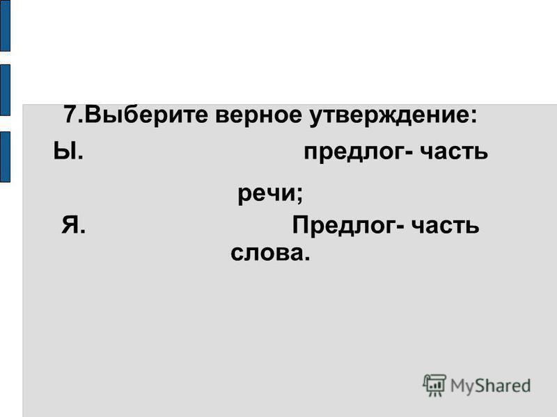 7. Выберите верное утверждение: Ы. предлог- часть речи; Я. Предлог- часть слова.
