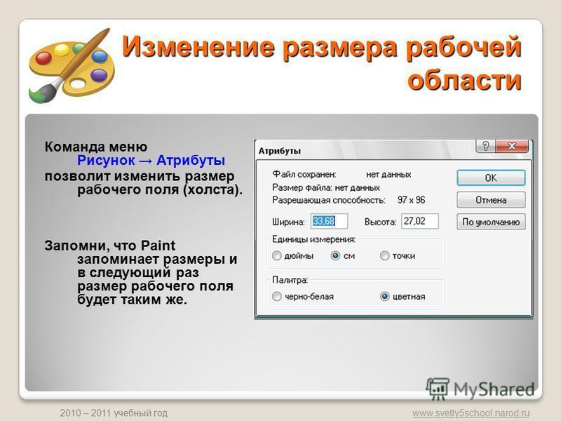 www.svetly5school.narod.ru 2010 – 2011 учебный год Изменение размера рабочей области Команда меню Рисунок Атрибуты позволит изменить размер рабочего поля (холста). Запомни, что Paint запоминает размеры и в следующий раз размер рабочего поля будет так