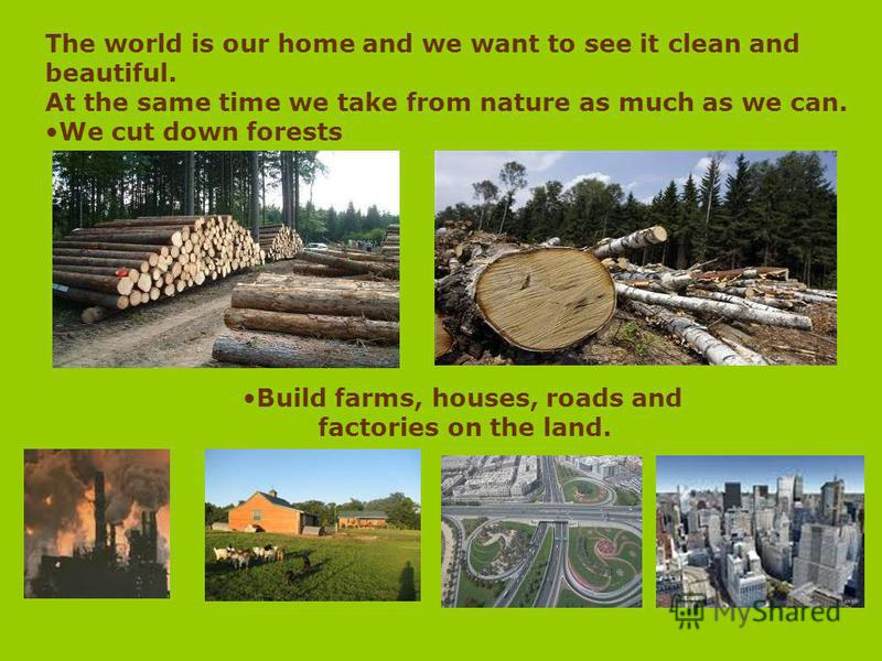 The world is our home and we want to see it clean and beautiful. At the same time we take from nature as much as we can. We cut down forests Build farms, houses, roads and factories on the land.
