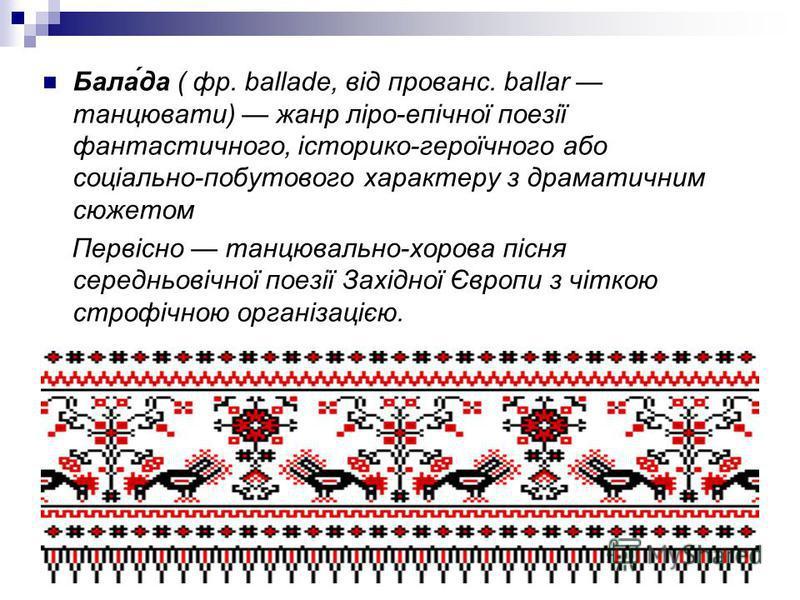 Бала́да ( фр. ballade, від прованс. ballar танцювати) жанр ліро-епічної поезії фантастичного, історико-героїчного або соціально-побутового характеру з драматичним сюжетом Первісно танцювально-хорова пісня середньовічної поезії Західної Європи з чітко
