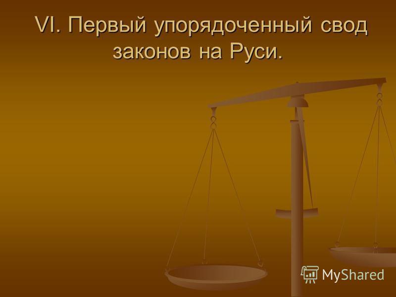 VI. Первый упорядоченный свод законов на Руси. VI. Первый упорядоченный свод законов на Руси.