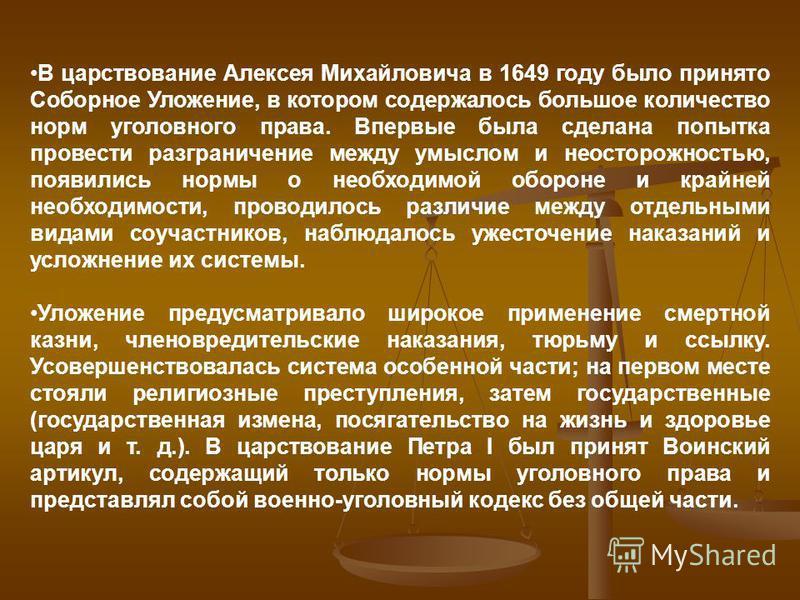 В царствование Алексея Михайловича в 1649 году было принято Соборное Уложение, в котором содержалось большое количество норм уголовного права. Впервые была сделана попытка провести разграничение между умыслом и неосторожностью, появились нормы о необ
