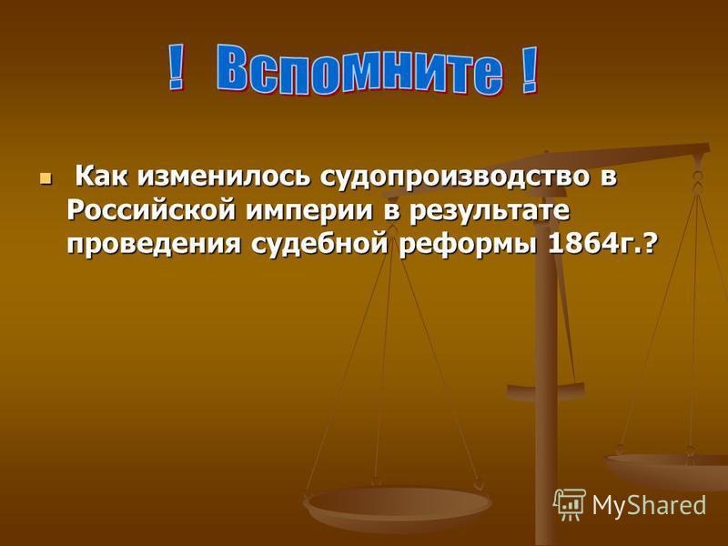 К Как изменилось судопроизводство в Российской империи в результате проведения судебной реформы 1864 г.?