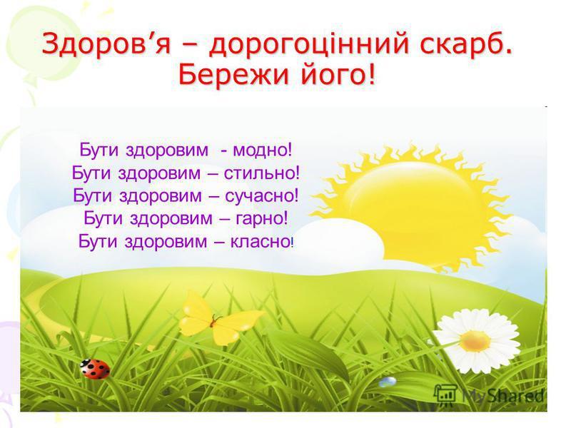 Здоровя – дорогоцінний скарб. Бережи його! Бути здоровим - модно! Бути здоровим – стильно! Бути здоровим – сучасно! Бути здоровим – гарно! Бути здоровим – класно !