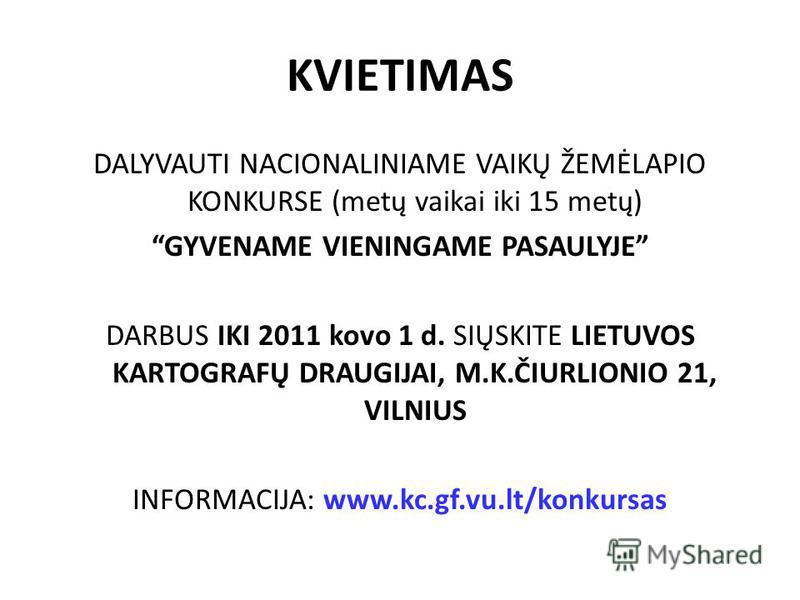 KVIETIMAS DALYVAUTI NACIONALINIAME VAIKŲ ŽEMĖLAPIO KONKURSE (metų vaikai iki 15 metų) GYVENAME VIENINGAME PASAULYJE DARBUS IKI 2011 kovo 1 d. SIŲSKITE LIETUVOS KARTOGRAFŲ DRAUGIJAI, M.K.ČIURLIONIO 21, VILNIUS INFORMACIJA: www.kc.gf.vu.lt/konkursas
