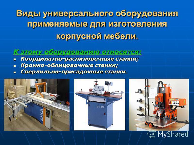 Виды универсального оборудования применяемые для изготовления корпусной мебели. К этому оборудованию относятся: Координатно-распиловочные станки; Координатно-распиловочные станки; Кромко-облицовочные станки; Кромко-облицовочные станки; Сверлильно-при