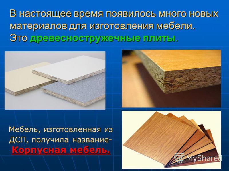 В настоящее время появилось много новых материалов для изготовления мебели. Это древесностружечные плиты. Мебель, изготовленная из ДСП, получила название- Корпусная мебель.