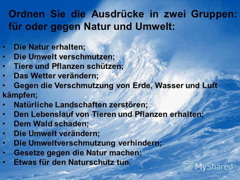 Ordnen Sie die Ausdrücke in zwei Gruppen: für oder gegen Natur und Umwelt: Die Natur erhalten; Die Umwelt verschmutzen; Tiere und Pflanzen schützen; Das Wetter verändern; Gegen die Verschmutzung von Erde, Wasser und Luft kämpfen; Natürliche Landschaf