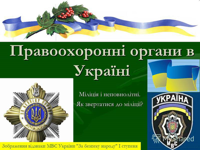 Правоохоронні органи в Україні Міліція і неповнолітні. Як звертатися до міліції? Зображення відзнаки МВС України За безпеку народу І ступеня