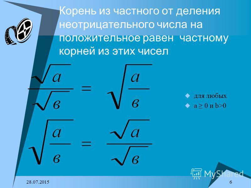 28.07.2015 6 Корень из частного от деления неотрицательного числа на положительное равен частному корней из этих чисел для любых a 0 и b>0