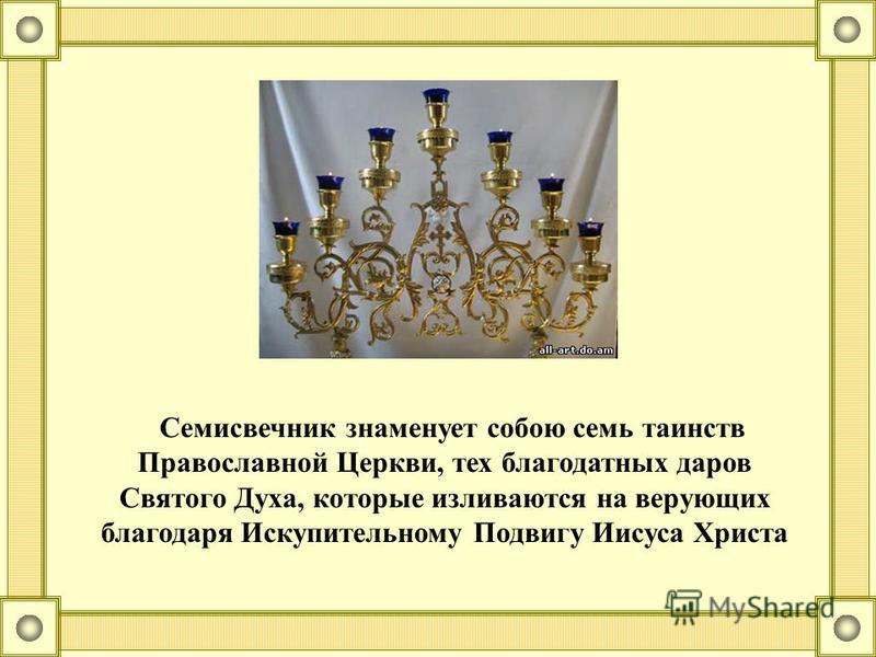 Семисвечник знаменует собою семь таинств Православной Церкви, тех благодатных даров Святого Духа, которые изливаются на верующих благодаря Искупительному Подвигу Иисуса Христа
