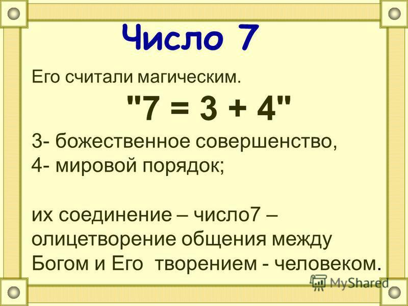 Число 7 Его считали магическим. 7 = 3 + 4 3- божественное совершенство, 4- мировой порядок; их соединение – число 7 – олицетворение общения между Богом и Его творением - человеком.