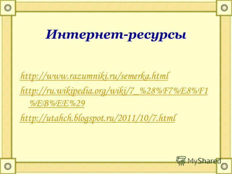 Интернет-ресурсы http://www.razumniki.ru/semerka.html http://ru.wikipedia.org/wiki/7_%28%F7%E8%F1 %EB%EE%29 http://utahch.blogspot.ru/2011/10/7.html