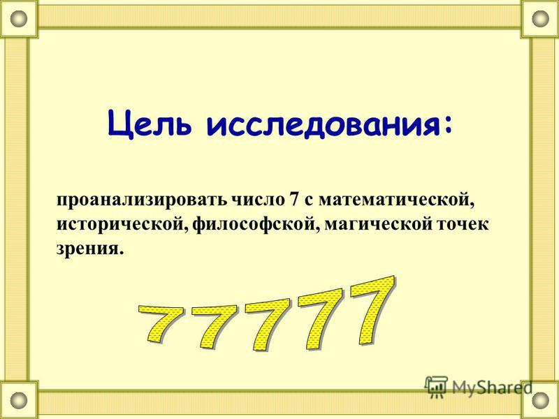 Цель исследования: проанализировать число 7 с математической, исторической, философской, магической точек зрения.