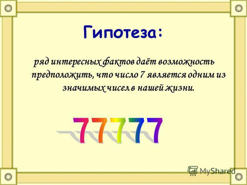 Гипотеза: ряд интересных фактов даёт возможность предположить, что число 7 является одним из значимых чисел в нашей жизни.
