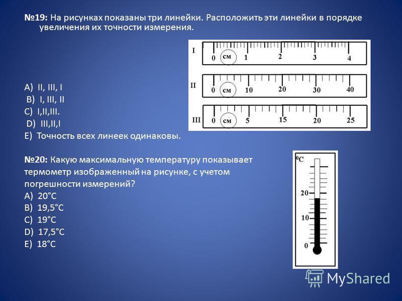 19: На рисунках показаны три линейки. Расположить эти линейки в порядке увеличения их точности измерения. А) II, III, I B) I, III, II C) I,II,III. D) III,II,I E) Точность всех линеек одинаковы. 20: Какую максимальную температуру показывает термометр