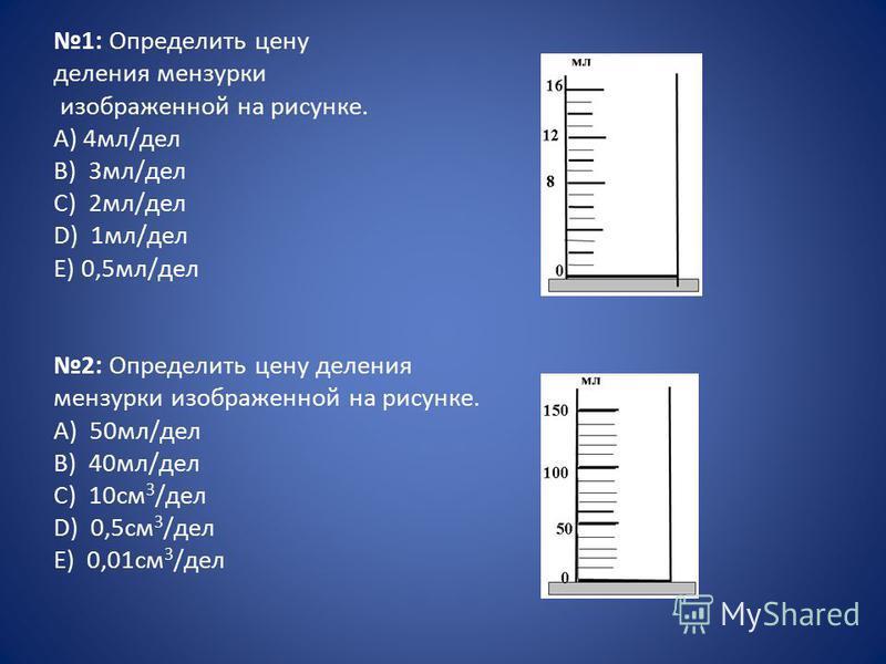 1: Определить цену деления мензурки изображенной на рисунке. А) 4 мл/дел B) 3 мл/дел C) 2 мл/дел D) 1 мл/дел E) 0,5 мл/дел 2: Определить цену деления мензурки изображенной на рисунке. А) 50 мл/дел B) 40 мл/дел C) 10 см 3 /дел D) 0,5 см 3 /дел E) 0,01