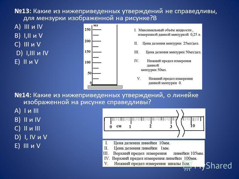 13: Какие из нижеприведенных утверждений не справедливы, для мензурки изображенной на рисунке?B А) III и IV B) I,II и V C) III и V D) I,III и IV E) II и V 14: Какие из нижеприведенных утверждений, о линейке изображенной на рисунке справедливы? А) I и